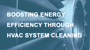 BOOSTING ENERGY EFFICIENCY THROUGH HVAC SYSTEM CLEANING