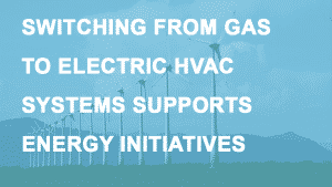 SWITCH FROM GAS TO ELECTRIC HVAC SYSTEMS